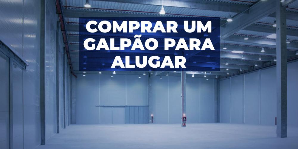 COMPRAR UM GALPÃO PARA ALUGAR?